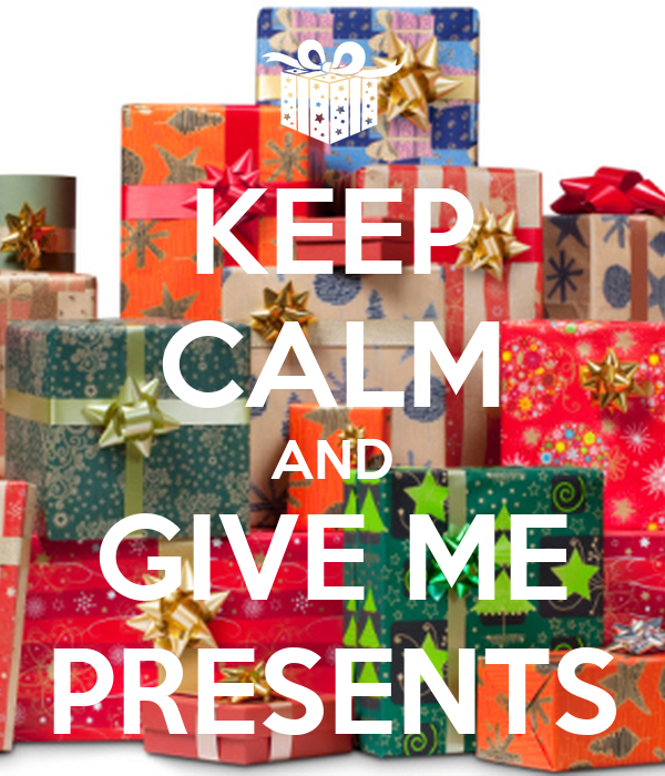 KEEP CALM AND GIVE ME PRESENTS