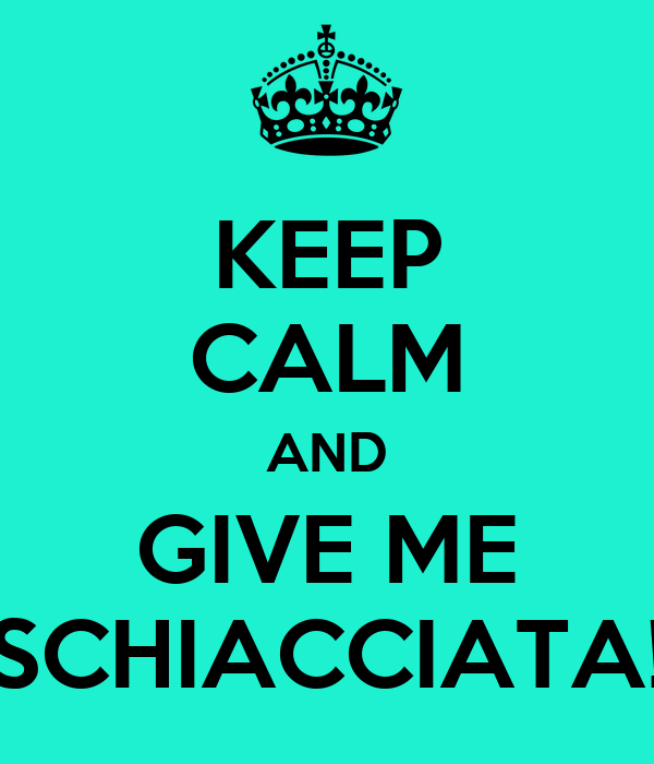KEEP CALM AND GIVE ME SCHIACCIATA!