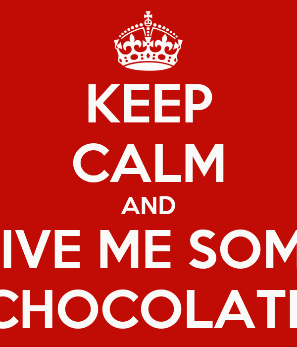 KEEP CALM AND GIVE ME SOME CHOCOLATE