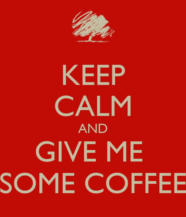 KEEP CALM AND GIVE ME  SOME COFFEE