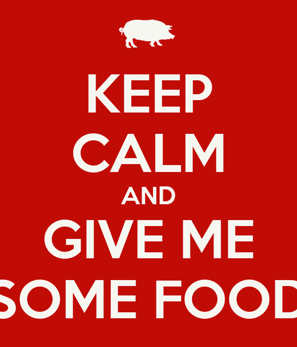 KEEP CALM AND GIVE ME SOME FOOD