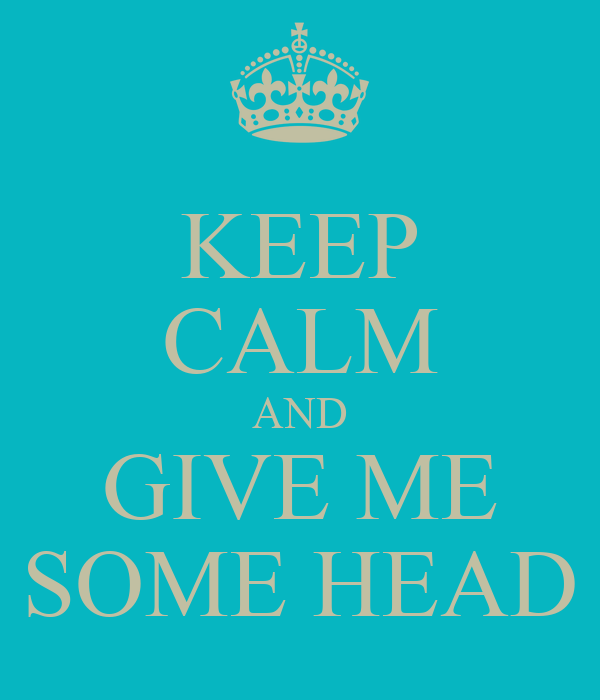 KEEP CALM AND GIVE ME SOME HEAD