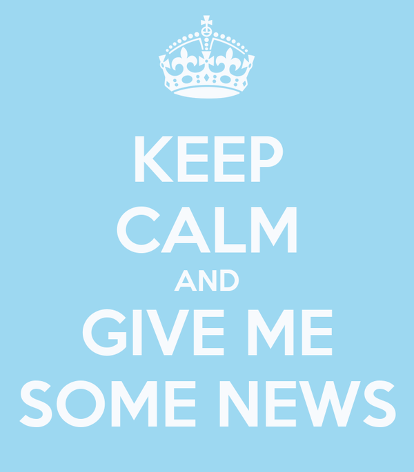 KEEP CALM AND GIVE ME SOME NEWS