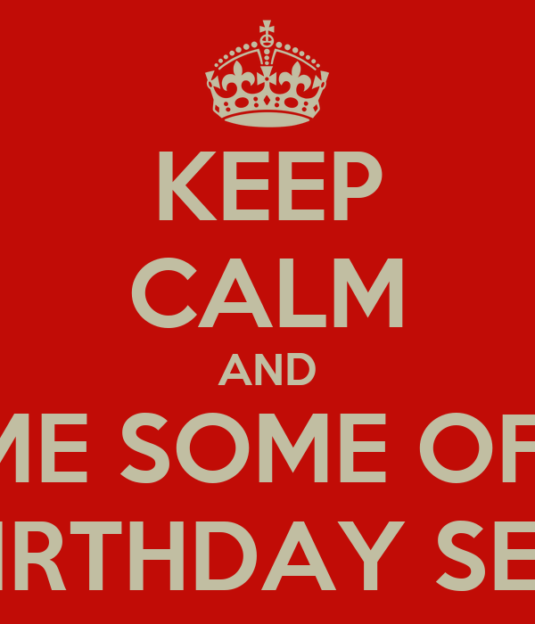 KEEP CALM AND GIVE ME SOME OF THAT BIRTHDAY SEX