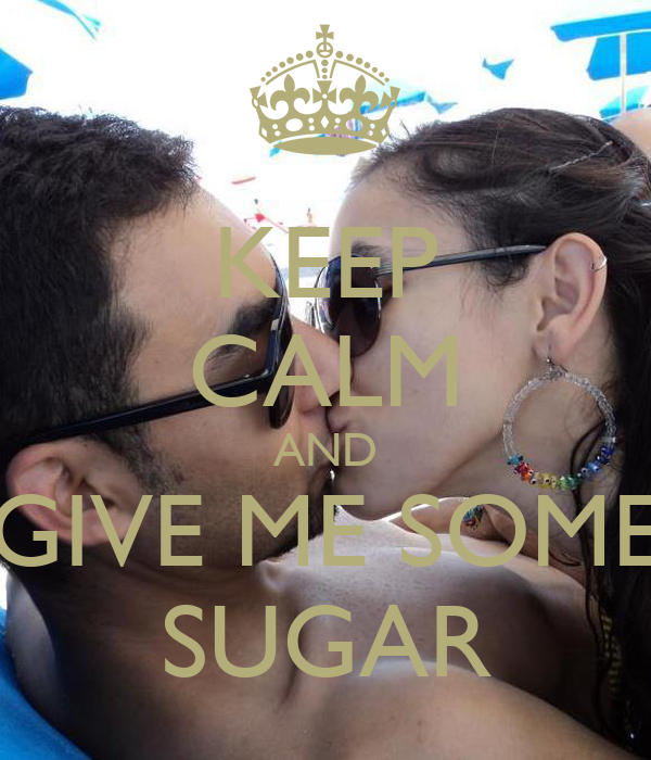 KEEP CALM AND GIVE ME SOME SUGAR
