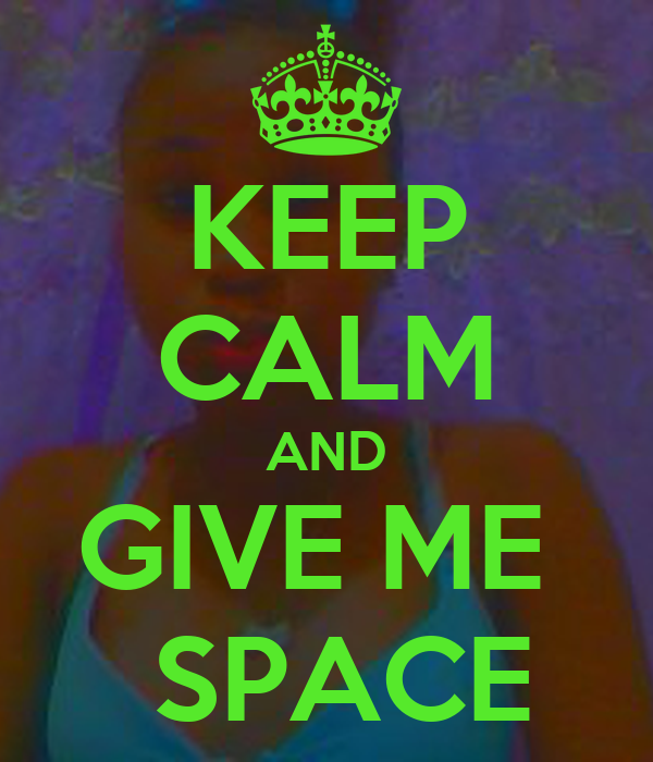 KEEP CALM AND GIVE ME   SPACE