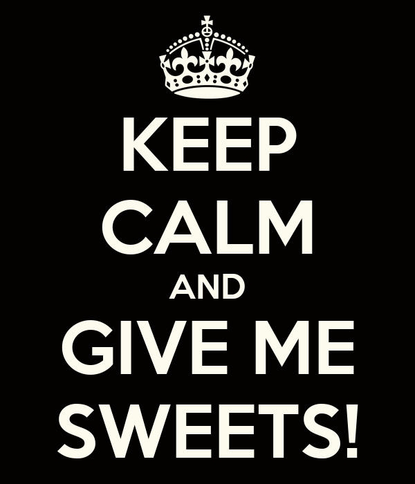 KEEP CALM AND GIVE ME SWEETS!