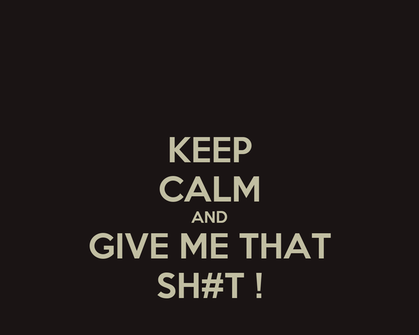 KEEP CALM AND GIVE ME THAT SH#T !