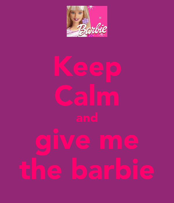 Keep Calm and give me the barbie