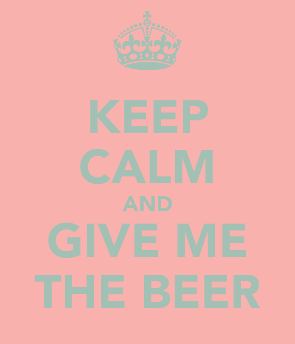 KEEP CALM AND GIVE ME THE BEER