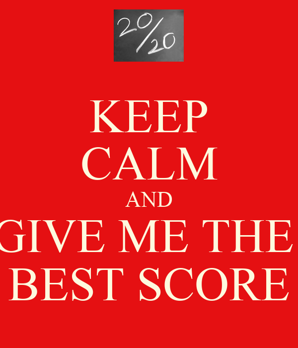 KEEP CALM AND GIVE ME THE  BEST SCORE