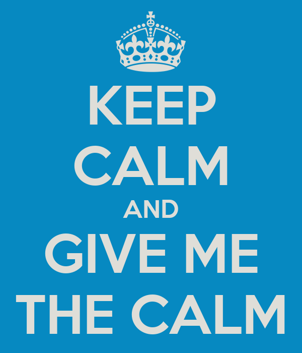 KEEP CALM AND GIVE ME THE CALM