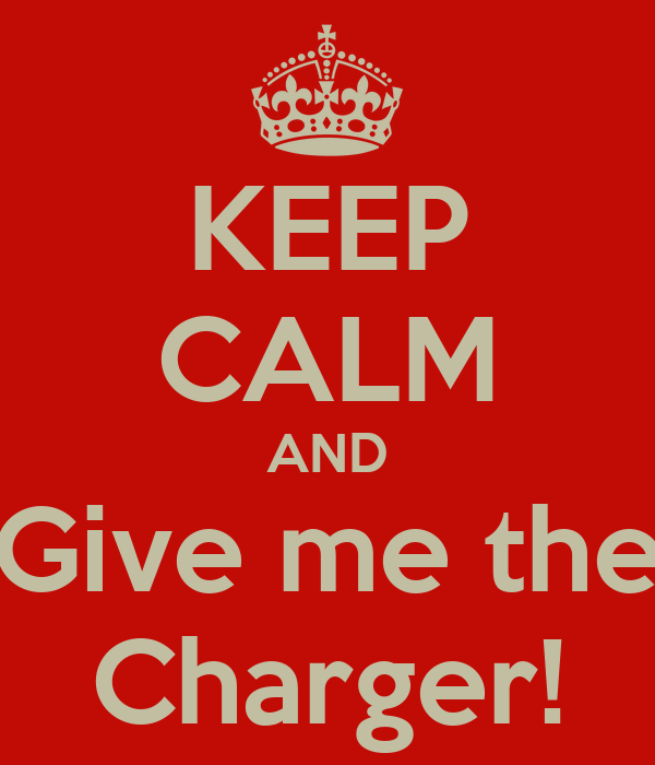 KEEP CALM AND Give me the Charger!