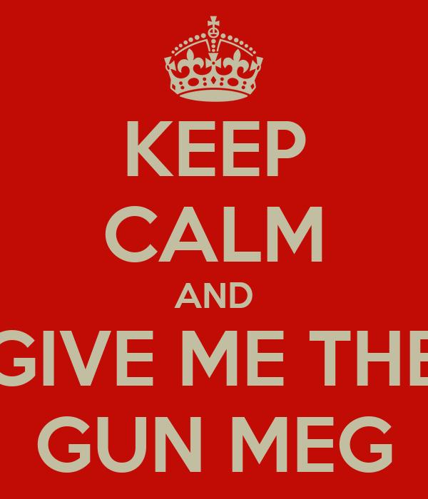 KEEP CALM AND GIVE ME THE GUN MEG