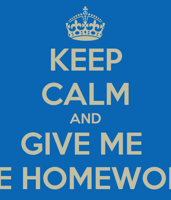 KEEP CALM AND GIVE ME  THE HOMEWORK