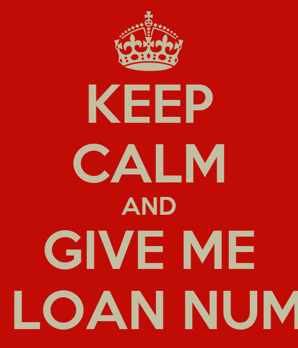 KEEP CALM AND GIVE ME THE LOAN NUMBER