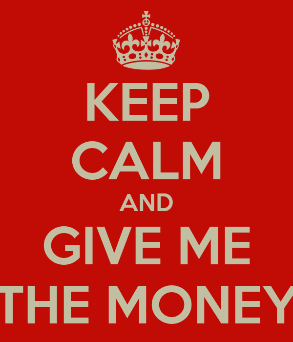 KEEP CALM AND GIVE ME THE MONEY