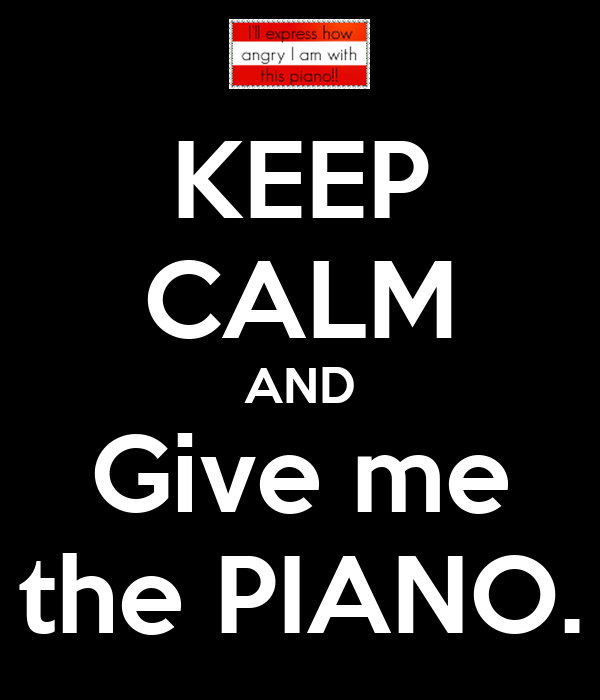 KEEP CALM AND Give me the PIANO.