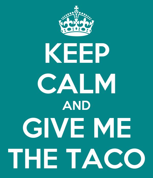 KEEP CALM AND GIVE ME THE TACO