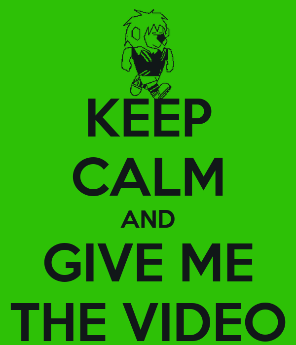 KEEP CALM AND GIVE ME THE VIDEO