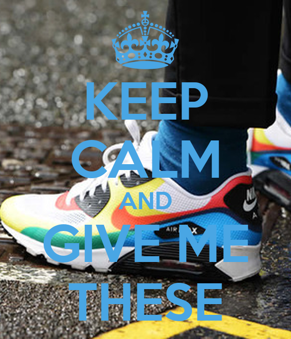 KEEP CALM AND GIVE ME THESE