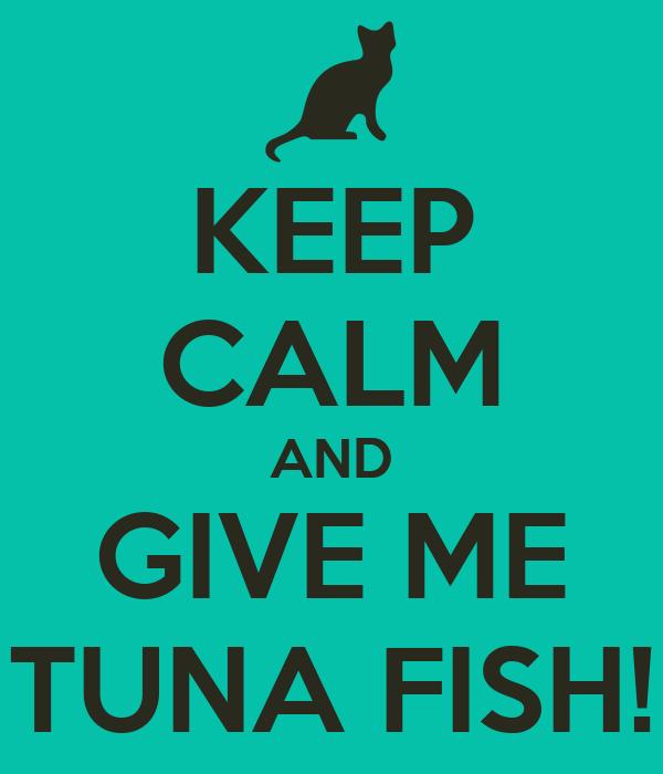 KEEP CALM AND GIVE ME TUNA FISH!