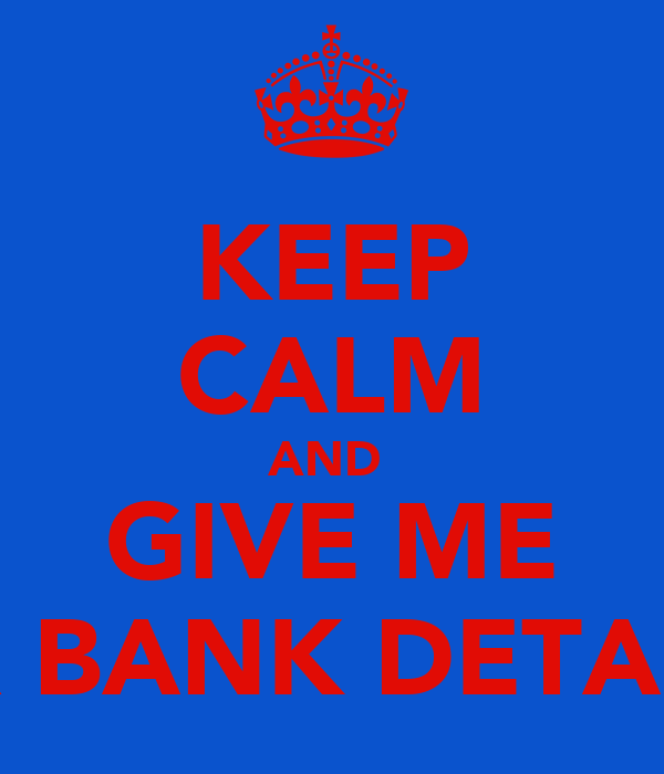 KEEP CALM AND  GIVE ME UR BANK DETAILS