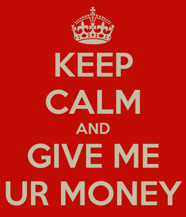 KEEP CALM AND GIVE ME UR MONEY