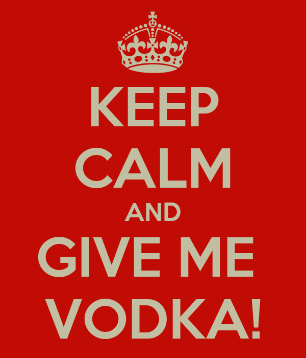 KEEP CALM AND GIVE ME  VODKA!