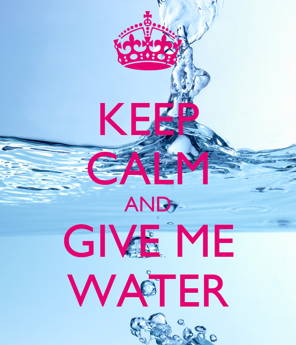 KEEP CALM AND GIVE ME WATER