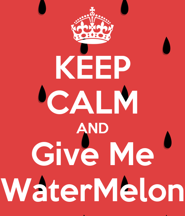 KEEP CALM AND Give Me WaterMelon