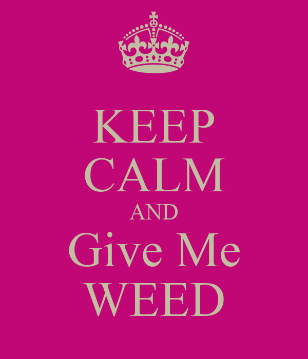 KEEP CALM AND Give Me WEED
