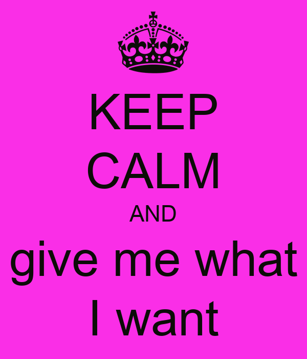 KEEP CALM AND give me what I want