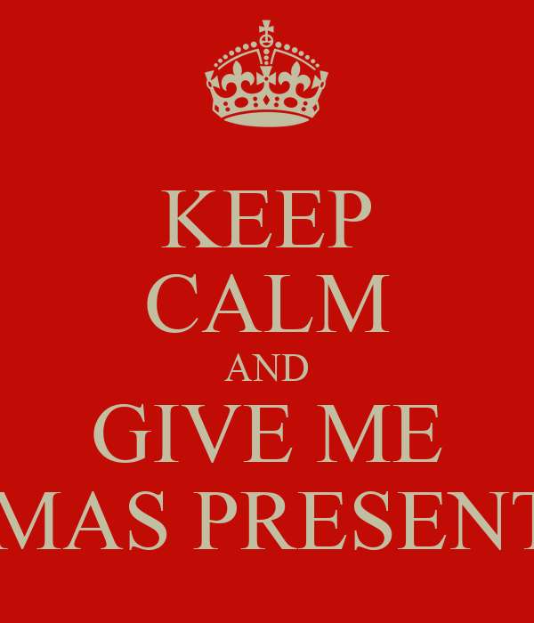 KEEP CALM AND GIVE ME XMAS PRESENTS