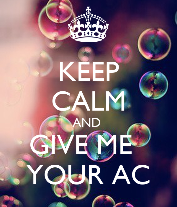 KEEP CALM AND  GIVE ME   YOUR AC