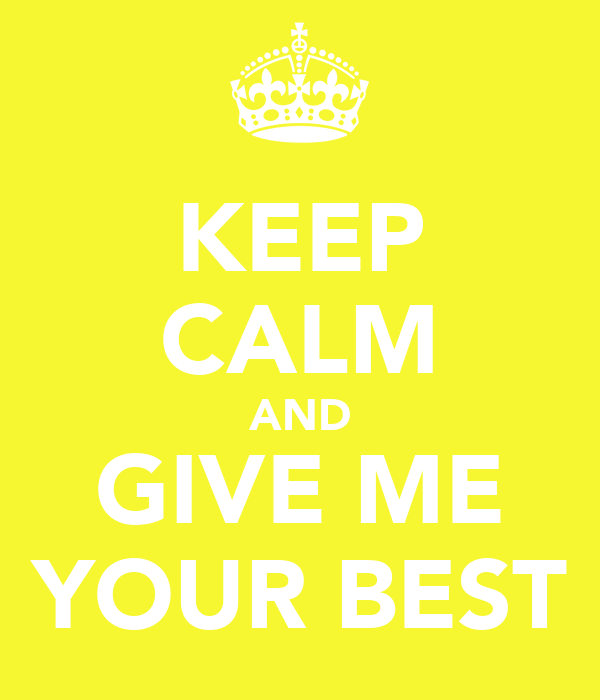 KEEP CALM AND GIVE ME YOUR BEST