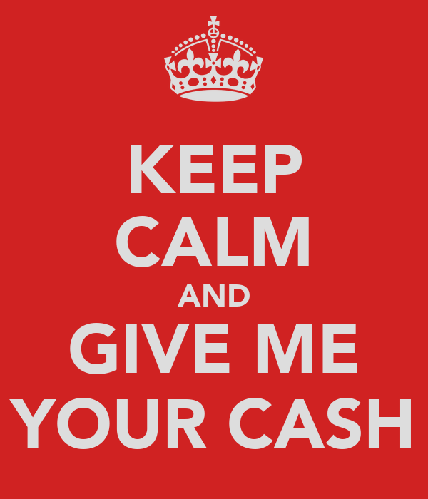 KEEP CALM AND GIVE ME YOUR CASH