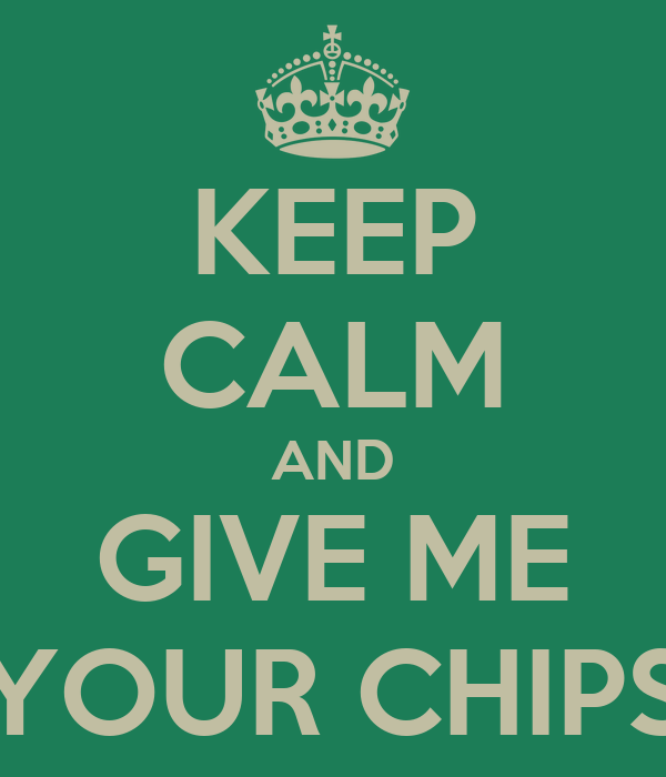 KEEP CALM AND GIVE ME YOUR CHIPS