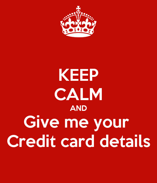 KEEP CALM AND Give me your  Credit card details