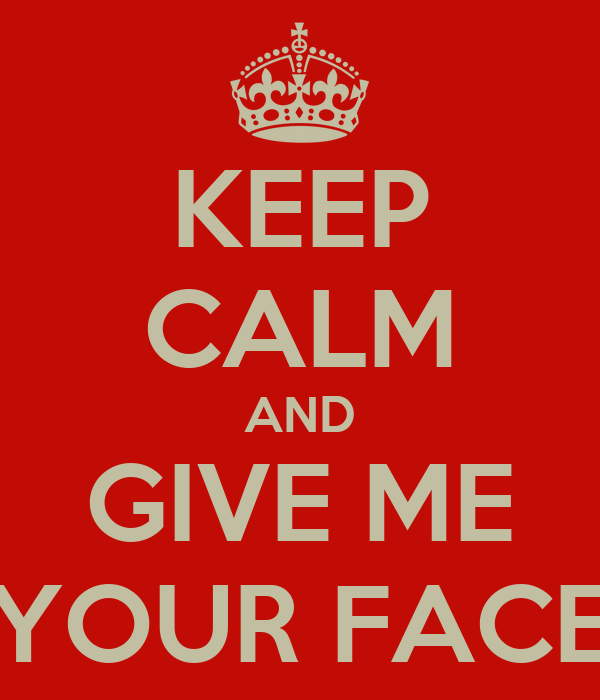 KEEP CALM AND GIVE ME YOUR FACE