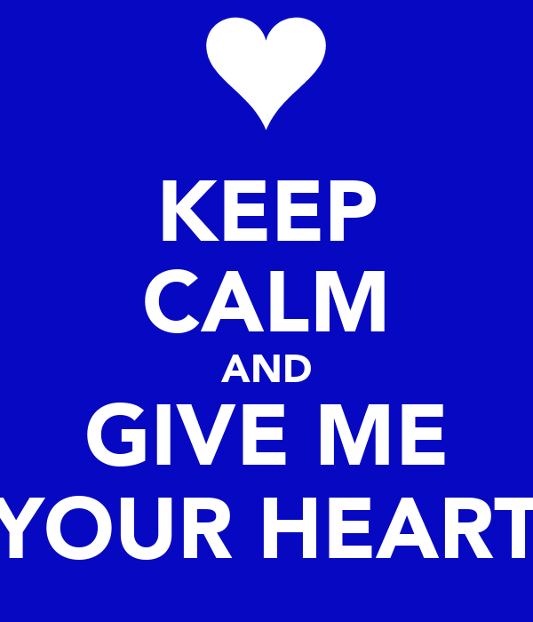 KEEP CALM AND GIVE ME YOUR HEART