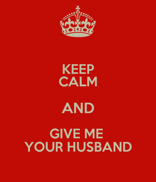 KEEP CALM AND GIVE ME  YOUR HUSBAND