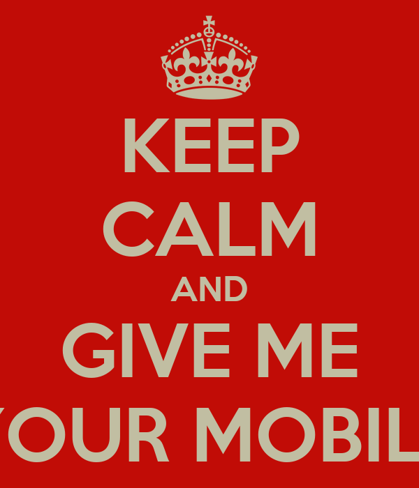 KEEP CALM AND GIVE ME YOUR MOBILE
