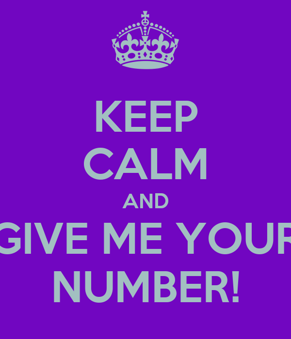 KEEP CALM AND GIVE ME YOUR NUMBER!
