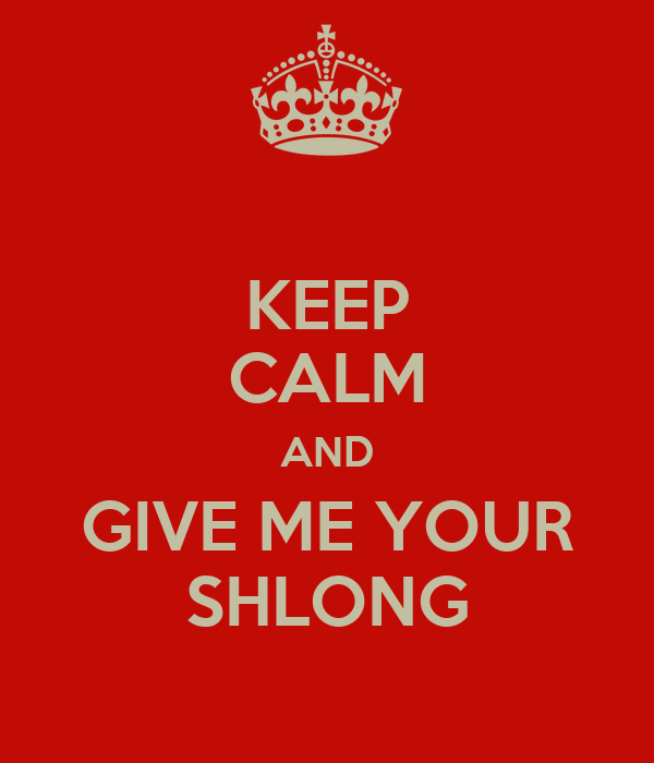 KEEP CALM AND GIVE ME YOUR SHLONG