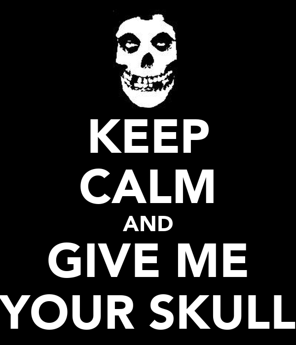 KEEP CALM AND GIVE ME YOUR SKULL