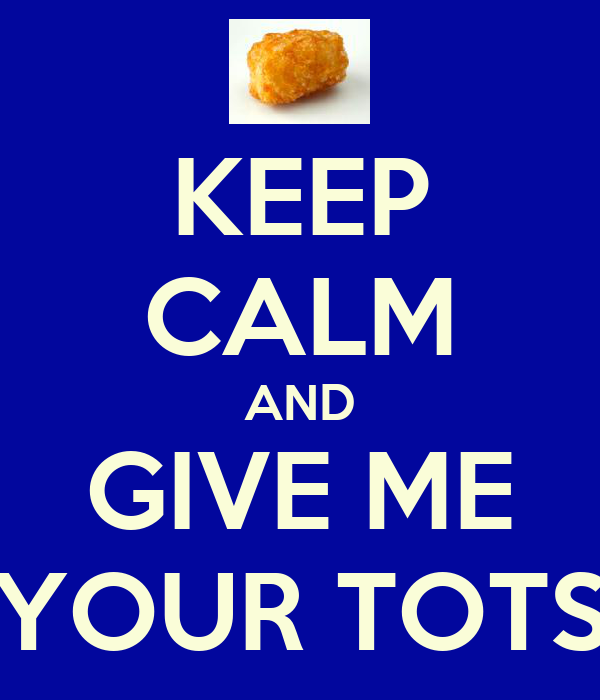 KEEP CALM AND GIVE ME YOUR TOTS