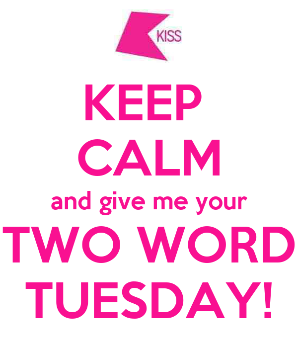KEEP  CALM and give me your TWO WORD TUESDAY!