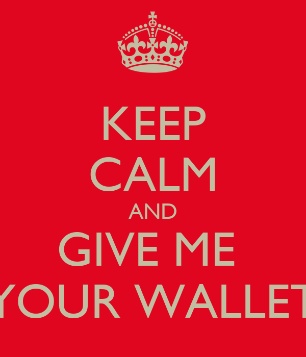 KEEP CALM AND GIVE ME  YOUR WALLET