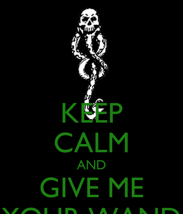 KEEP CALM AND GIVE ME YOUR WAND